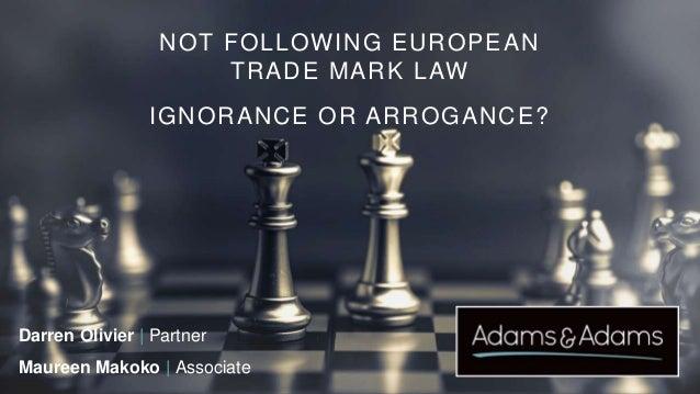 NOT FOLLOWING EUROPEAN TRADE MARK LAW IGNORANCE OR ARROGANCE? Darren Olivier | Partner Maureen Makoko | Associate