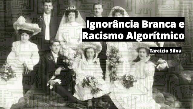 Ignorância Branca e Racismo Algorítmico Tarcízio Silva