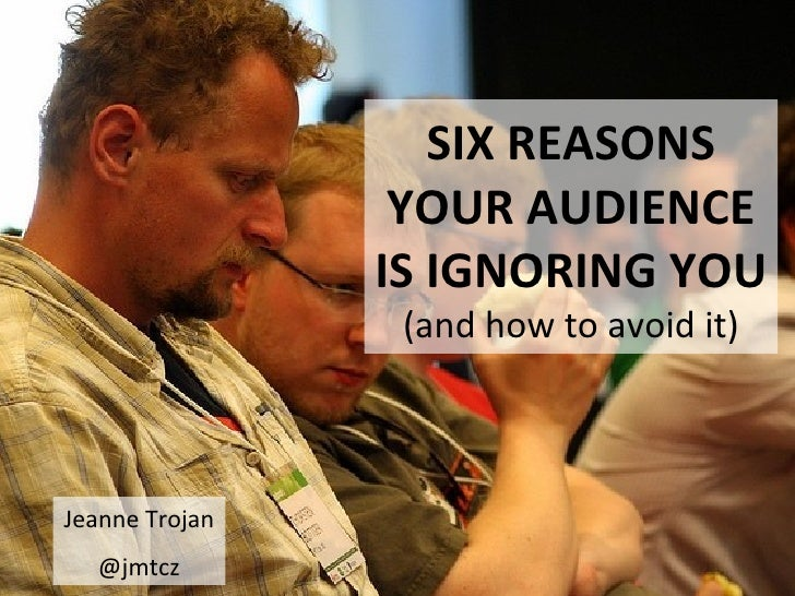SIX REASONS                 YOUR AUDIENCE                IS IGNORING YOU                 (and how to avoid it)Jeanne Troja...