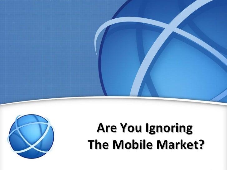 Are You IgnoringThe Mobile Market?