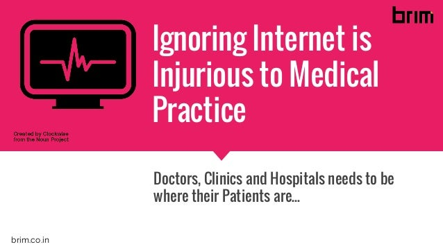Ignoring Internet is Injurious to Medical Practice Doctors, Clinics and Hospitals needs to be where their Patients are... ...
