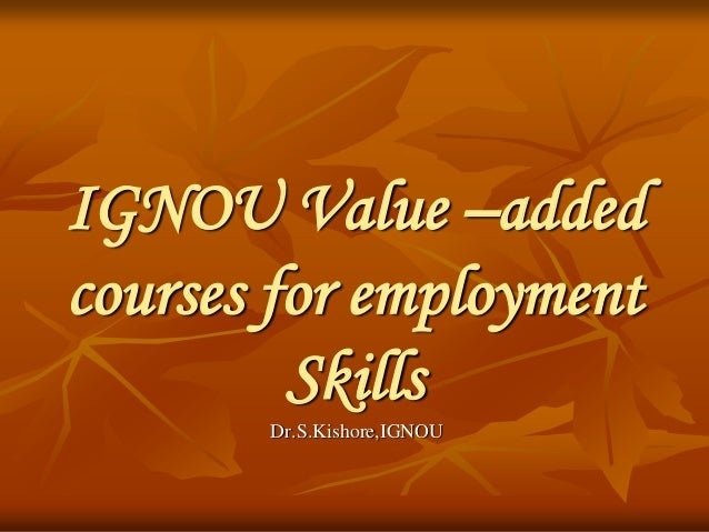 IGNOU Value –added courses for employment Skills Dr.S.Kishore,IGNOU