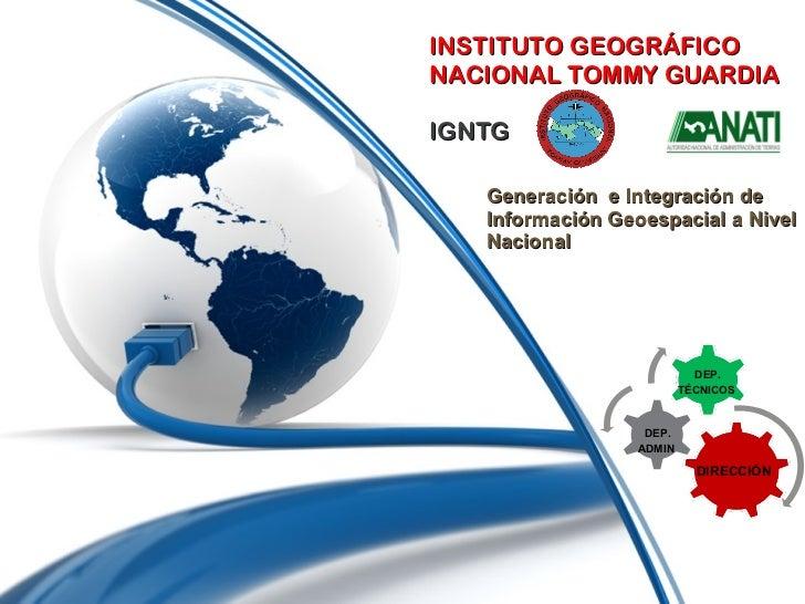 INSTITUTO GEOGRÁFICO  NACIONAL TOMMY GUARDIA IGNTG Generación  e Integración de Información Geoespacial a Nivel Nacional D...