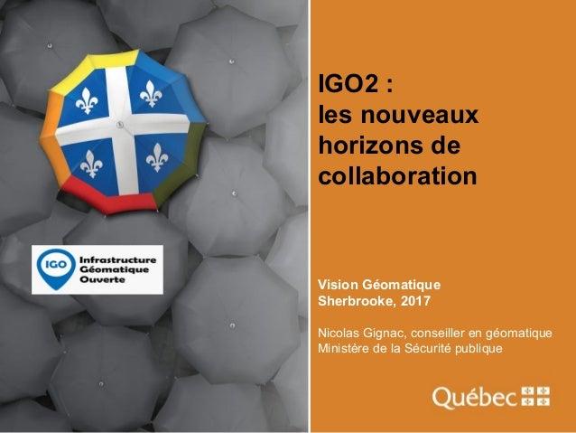 IGO2 : les nouveaux horizons de collaboration Vision Géomatique Sherbrooke, 2017 Nicolas Gignac, conseiller en géomatique ...