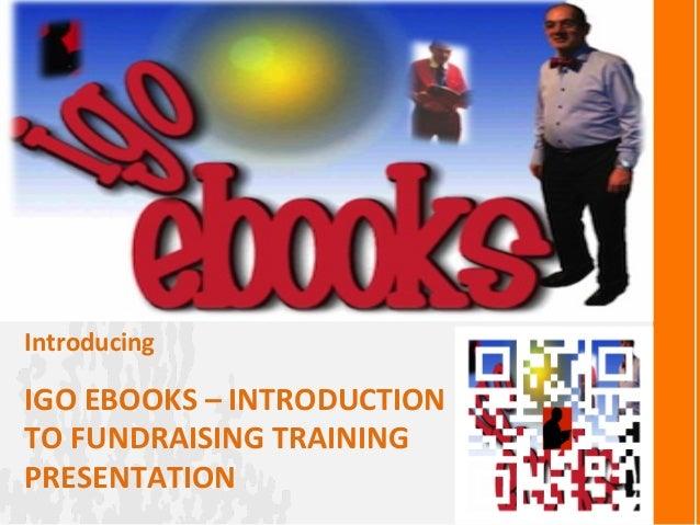 IGO EBOOKS – INTRODUCTION TO FUNDRAISING TRAINING PRESENTATION Introducing