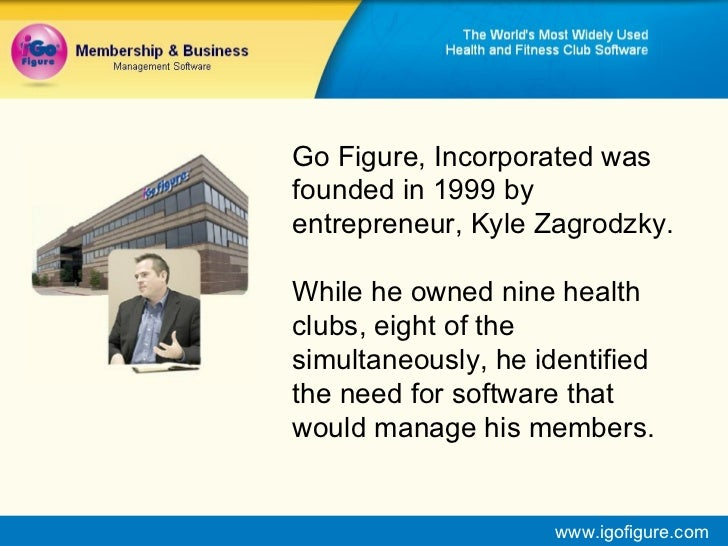 Go Figure, Incorporated was founded in 1999 by entrepreneur, Kyle Zagrodzky. While he owned nine health clubs, eight of th...