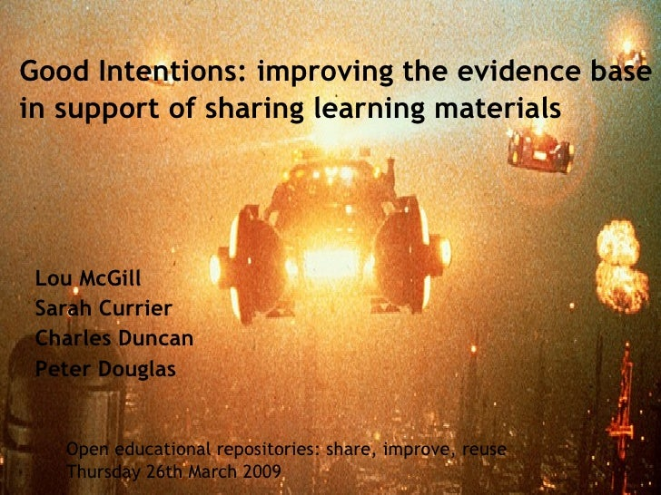 Good Intentions: improving the evidence base in support of sharing learning materials Lou McGill Sarah Currier Charles Dun...