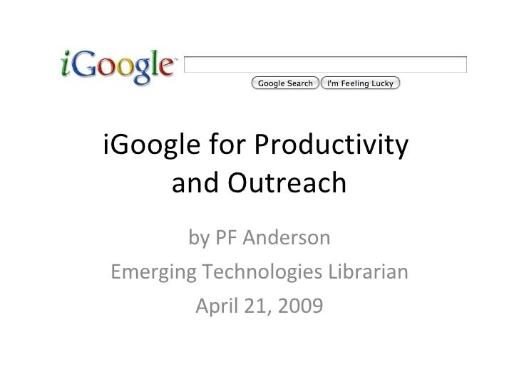 iGoogle for Productivity  and Outreach by PF Anderson Emerging Technologies Librarian April 21, 2009
