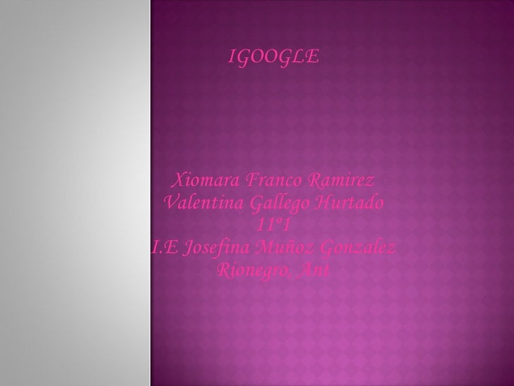 IGOOGLE Xiomara Franco Ramirez Valentina Gallego Hurtado 11º1 I.E Josefina Muñoz Gonzalez Rionegro, Ant