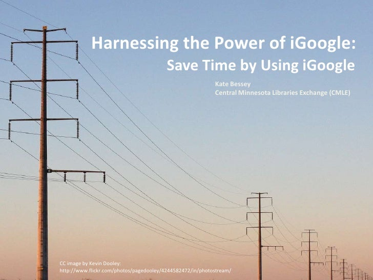 Harnessing the Power of iGoogle:<br />Save Time by Using iGoogle<br />Kate Bessey<br />Central Minnesota Libraries Exchang...