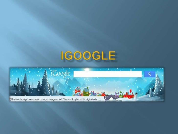    O igoogle é uma aplicação semelhante a um    ambiente de trabalho online baseado no    conceito Web 2.0.   A tecnolog...