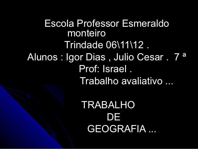 Escola Professor Esmeraldo         monteiro        Trindade 061112 .Alunos : Igor Dias , Julio Cesar . 7 ª            Prof...