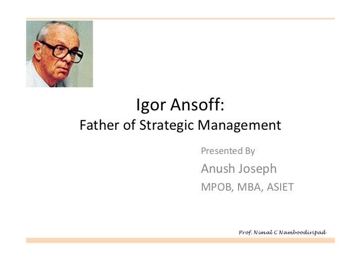 Igor Ansoff:Father of Strategic Management                 Presented By                 Anush Joseph                 MPOB,...