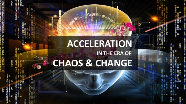 ACCELERATION IN THE ERA OF CHAOS & CHANGE