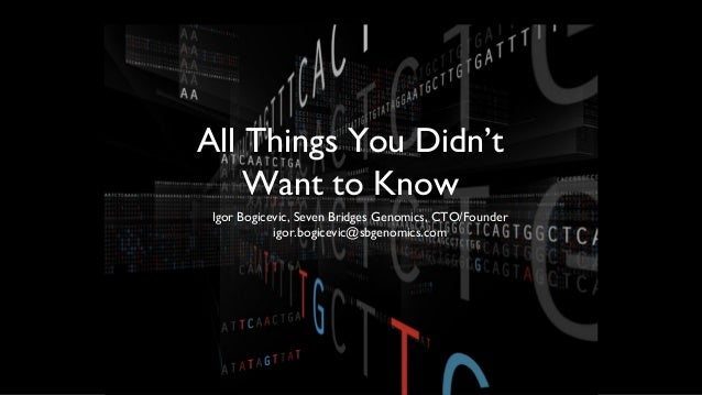 All Things You Didn't    Want to Know Igor Bogicevic, Seven Bridges Genomics, CTO/Founder            igor.bogicevic@sbgeno...