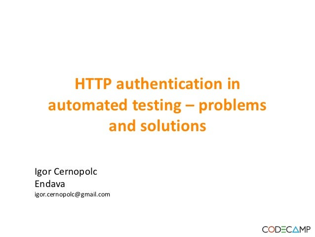 HTTP authentication in    automated testing – problems           and solutionsIgor CernopolcEndavaigor.cernopolc@gmail.com