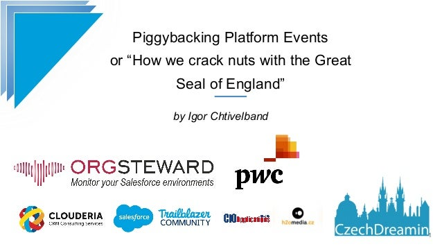 """Piggybacking Platform Events or """"How we crack nuts with the Great Seal of England"""" by Igor Chtivelband !1"""