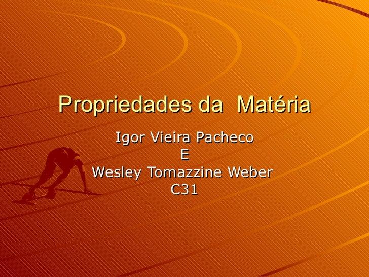 Propriedades da  Matéria Igor Vieira Pacheco E Wesley Tomazzine Weber  C31