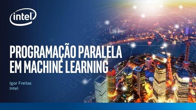 Programaçãoparalela emmachinelearning Igor Freitas Intel