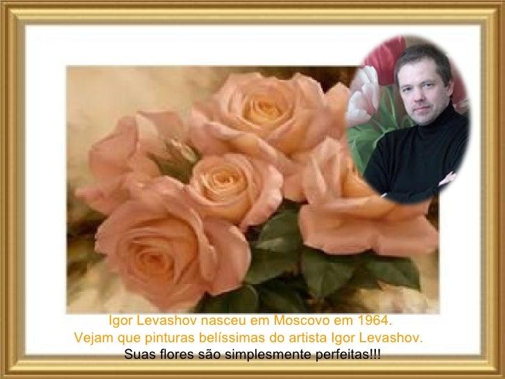 Igor Levashov nasceu em Moscovo em 1964.Vejam que pinturas belíssimas do artista Igor Levashov.       Suas flores são simp...
