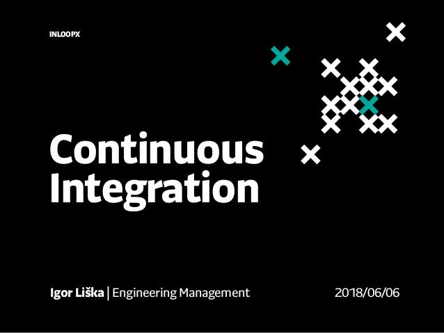 Continuous Integration INLOOPX Igor Liška | Engineering Management 2018/06/06