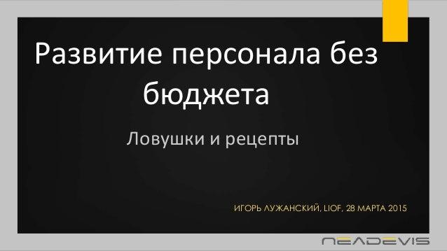 Развитие персонала без бюджета ИГОРЬ ЛУЖАНСКИЙ, LIOF, 28 МАРТА 2015 Ловушки и рецепты