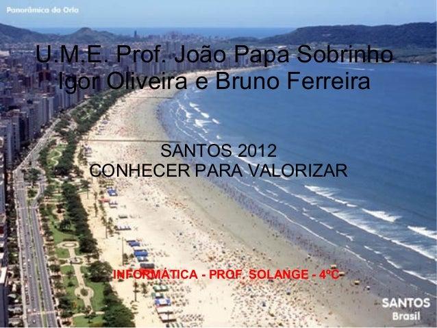 U.M.E. Prof. João Papa Sobrinho  Igor Oliveira e Bruno Ferreira          SANTOS 2012    CONHECER PARA VALORIZAR      INFOR...