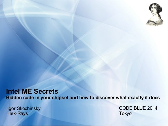 Intel ME Secrets Hidden code in your chipset and how to discover what exactly it does Igor Skochinsky Hex-Rays CODE BLUE 2...