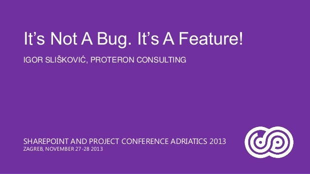 It's Not A Bug. It's A Feature! IGOR SLIŠKOVIĆ, PROTERON CONSULTING  SHAREPOINT AND PROJECT CONFERENCE ADRIATICS 2013 ZAGR...