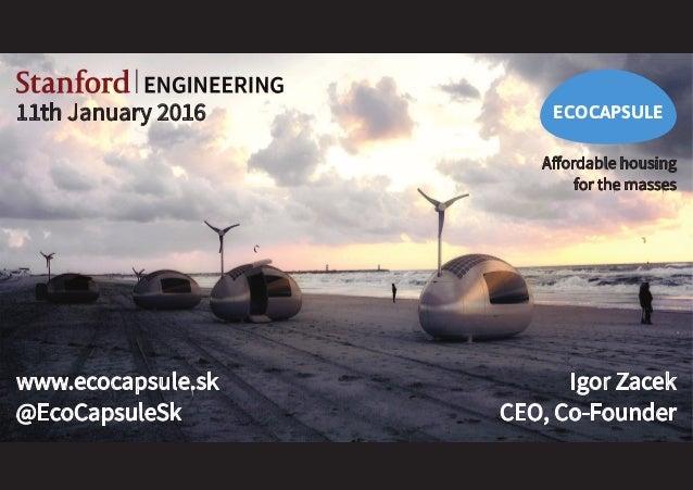 ECOCAPSULE www.ecocapsule.sk @EcoCapsuleSk Affordable housing for the masses Igor Zacek CEO, Co-Founder 11th January 2016