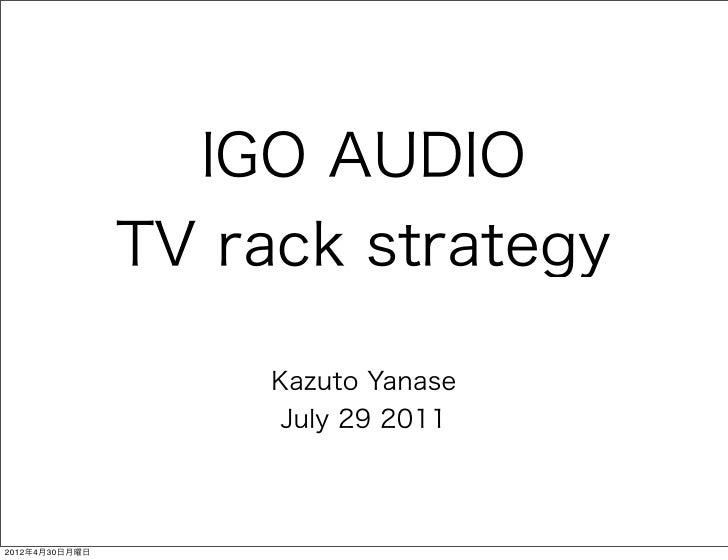 IGO AUDIO                TV rack strategy                     Kazuto Yanase                      July 29 20112012年4月30日月曜日