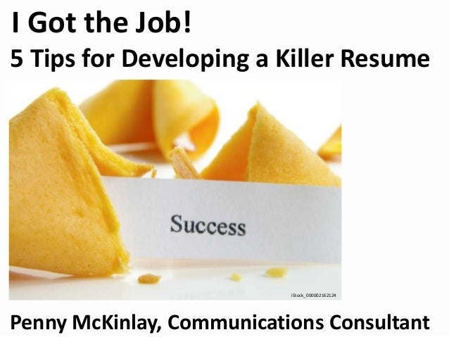 I Got the Job! 5 Tips for Developing a Killer Resume Penny McKinlay, Communications Consultant iStock_000002162124