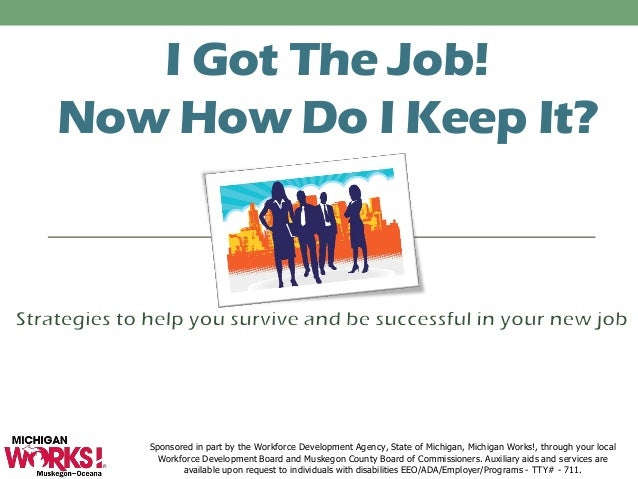 I Got The Job! Now How Do I Keep It? Sponsored in part by the Workforce Development Agency, State of Michigan, Michigan Wo...