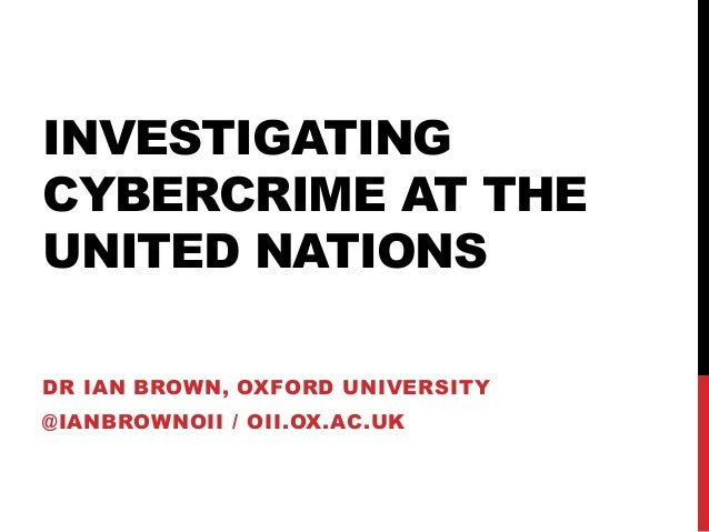 INVESTIGATINGCYBERCRIME AT THEUNITED NATIONSDR IAN BROWN, OXFORD UNIVERSITY@IANBROWNOII / OII.OX.AC.UK