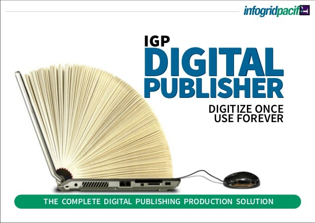 THE COMPLETE DIGITAL PUBLISHING PRODUCTION SOLUTION DIGITALPUBLISHER IGP DIGITAL PUBLISHER DIGITIZE ONCE USE FOREVER