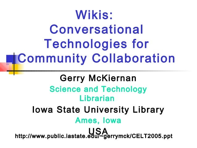 Wikis: Conversational Technologies for Community Collaboration Gerry McKiernan Science and Technology Librarian Iowa State...