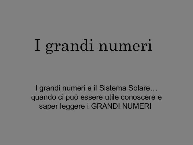 I grandi numeri I grandi numeri e il Sistema Solare… quando ci può essere utile conoscere e saper leggere i GRANDI NUMERI