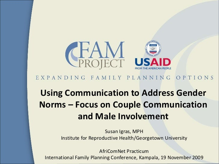 Using Communication to Address Gender Norms – Focus on Couple Communication and Male Involvement<br />Susan Igras, MPH<br ...