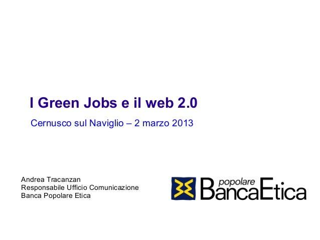 I Green Jobs e il web 2.0  Cernusco sul Naviglio – 2 marzo 2013Andrea TracanzanResponsabile Ufficio ComunicazioneBanca Pop...