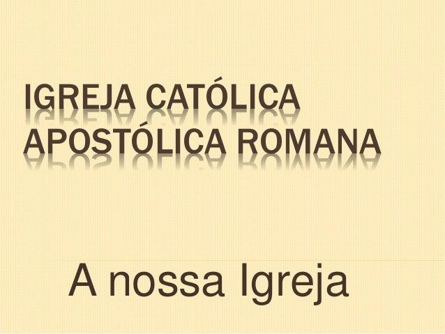 IGREJA CATÓLICA APOSTÓLICA ROMANA A nossa Igreja