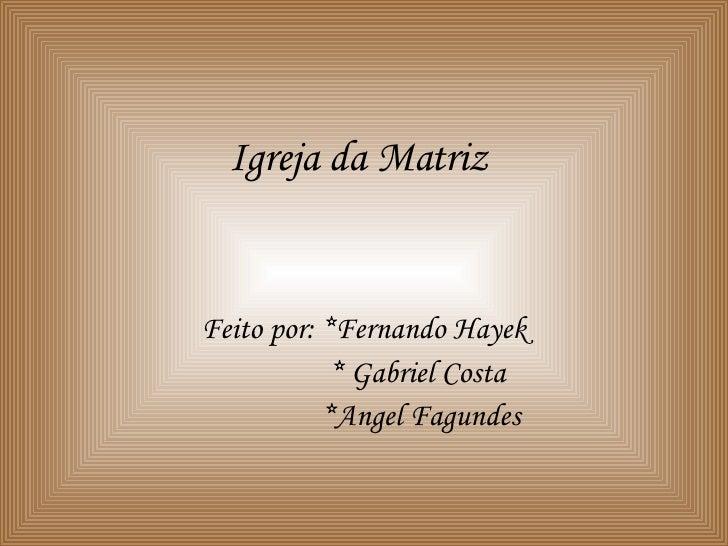 Igreja da Matriz Feito por: *Fernando Hayek * Gabriel Costa *Angel Fagundes