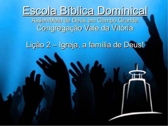 Escola Bíblica Dominical Assembleia de Deus em Campo Grande  Congregação Vale da Vitória  Lição 2 – Igreja, a família de D...