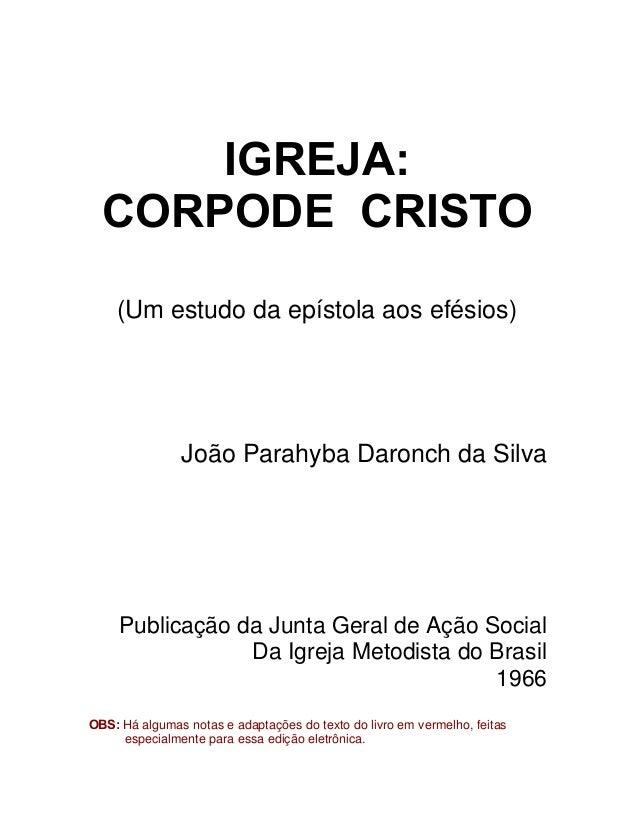 IGREJA: CORPODE CRISTO (Um estudo da epístola aos efésios)  João Parahyba Daronch da Silva  Publicação da Junta Geral de A...
