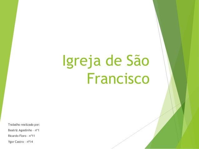 Igreja de São Francisco Trabalho realizado por: Beatriz Agostinho – nº1 Ricardo Floro – nº11 Ygor Castro – nº14