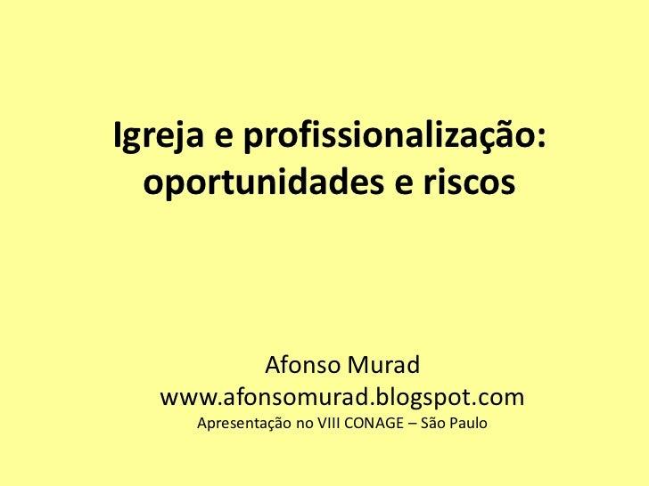 Igreja e profissionalização:  oportunidades e riscos          Afonso Murad   www.afonsomurad.blogspot.com     Apresentação...