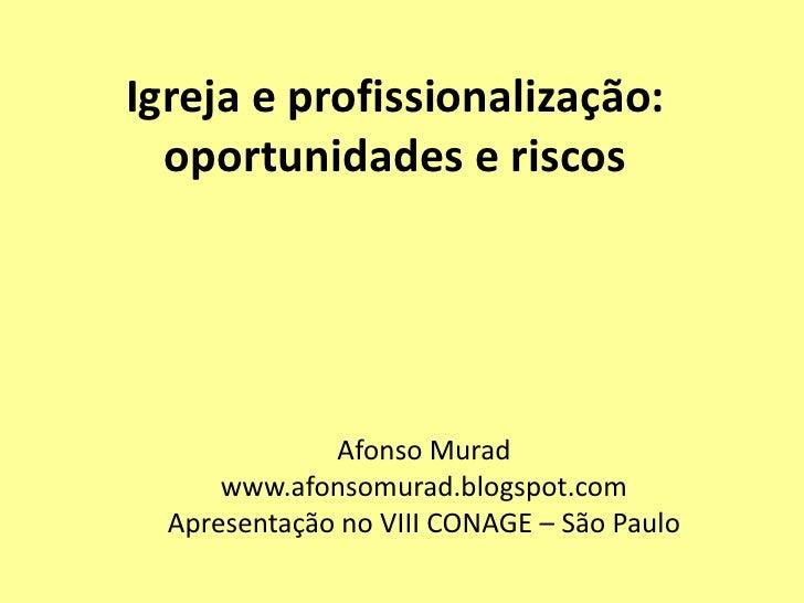 Igreja e profissionalização:  oportunidades e riscos              Afonso Murad      www.afonsomurad.blogspot.com  Apresent...