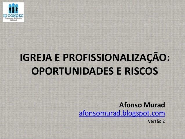 IGREJA E PROFISSIONALIZAÇÃO:  OPORTUNIDADES E RISCOS  Afonso Murad  afonsomurad.blogspot.com  Versão 2