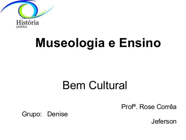 Museologia e Ensino Bem Cultural Profª. Rose Corrêa Grupo: Denise Jeferson