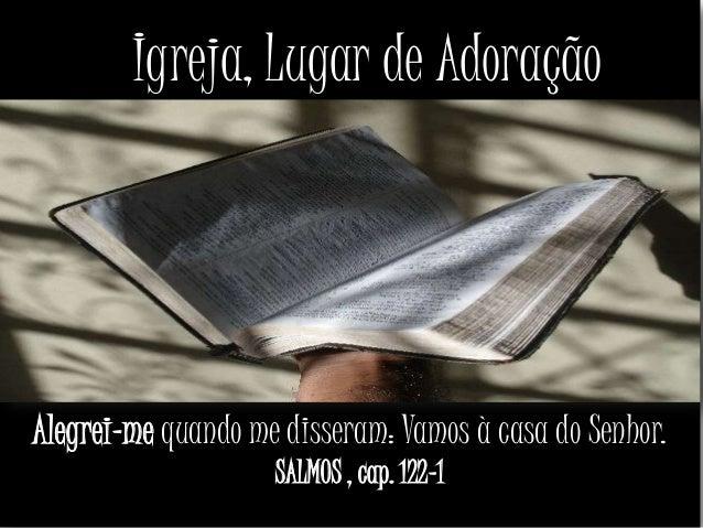 Igreja, Lugar de AdoraçãoAlegrei-me quando me disseram: Vamos à casa do Senhor.SALMOS , cap. 122-1