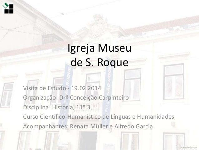 Igreja Museu de S. Roque Visita de Estudo - 19.02.2014 Organização: Drª Conceição Carpinteiro Disciplina: História, 11º 3,...